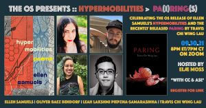 """Banner for event reads: """"The OS Presents:: Hypermobilities and Paring. Celebrating the OS release of Ellen Samuels's Hypermobilities and the recently released paring by Travis Chi Wing Lau. 09.30.21. 8pm ET/7pm CT on Zoom. Hosted by Elae Moss."""" Banner images from left to right: Cover of Hypermobilities with title over red, pale blue, and gray abstract art drawing on imagery of neurons and maps. Photos of four authors: Ellen is a white femme person with long dark hair and red lipstick, looking mischievous. Oliver is a Latinx masc bearded person wearing a black ball cap, relaxing with one hand behind his head. Leah is a brown femme person, smiling widely, with a cascade of blue hair on one side. Travis is an Asian masc person wearing glasses, pictured in black and white, looking very dapper. Cover of Paring shows title above a deep orange-pink citrus fruit lying amongst its peelings against a black background."""